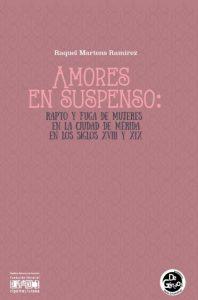 Amores en suspenso: rapto y fuga de mujeres en la ciudad de Mérida en los siglos XVIII y XIX