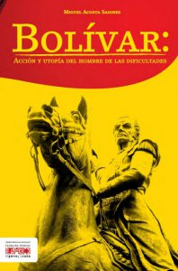Bolívar: acción y utopía del hombre de las difilcutades