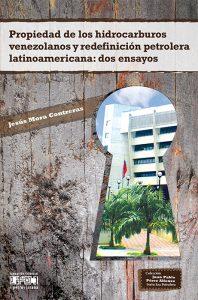 Propiedad de los hidrocarburos venezolanos y redefinición petrolera latinoamericana: dos ensayos